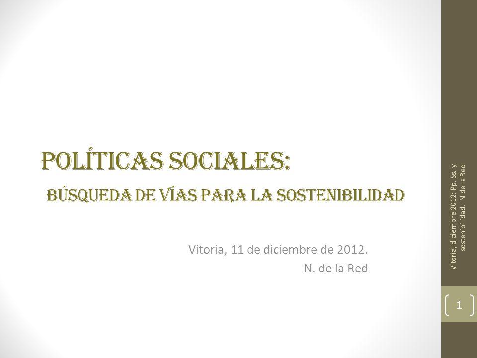 POLÍTICAS SOCIALES: BÚSQUEDA DE VÍAS PARA LA SOSTENIBILIDAD Vitoria, 11 de diciembre de 2012. N. de la Red Vitoria, diciembre 2012: Pp. Ss. y sostenib