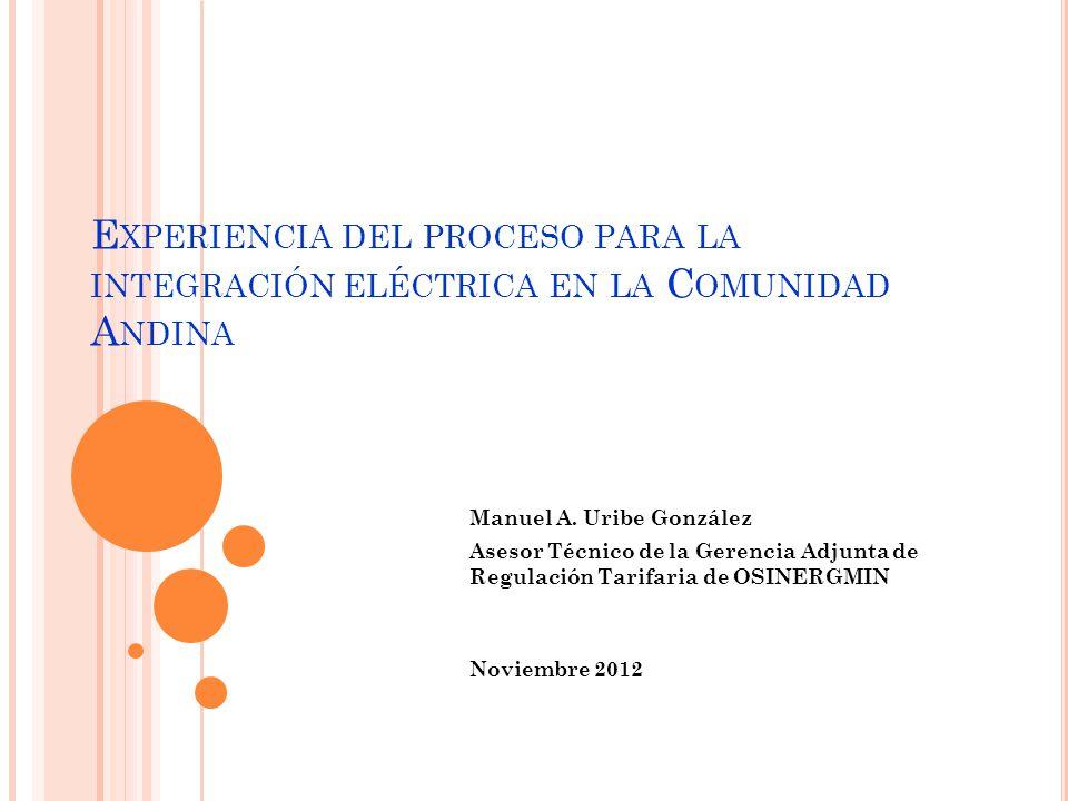 E XPERIENCIA DEL PROCESO PARA LA INTEGRACIÓN ELÉCTRICA EN LA C OMUNIDAD A NDINA Manuel A. Uribe González Asesor Técnico de la Gerencia Adjunta de Regu