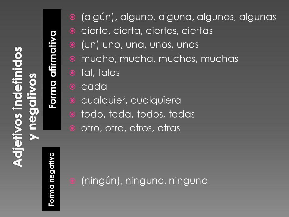 Forma afirmativa Forma negativa (algún), alguno, alguna, algunos, algunas cierto, cierta, ciertos, ciertas (un) uno, una, unos, unas mucho, mucha, muc
