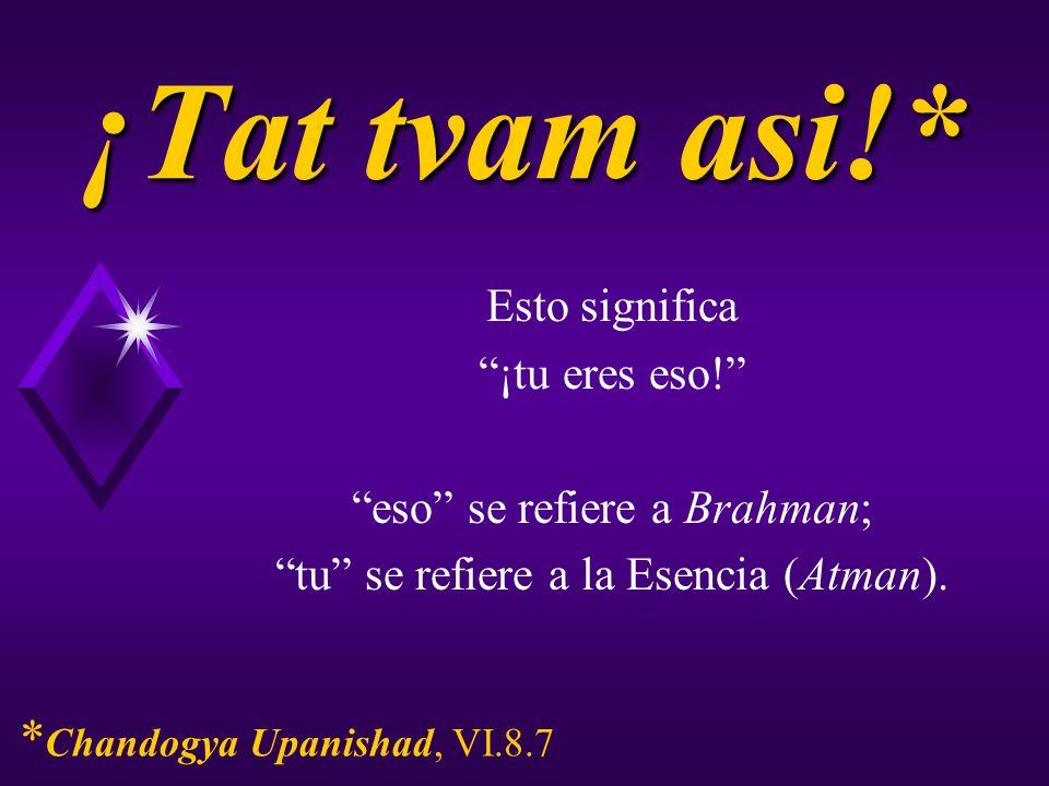 ¡Tat tvam asi!* Esto significa ¡tu eres eso! eso se refiere a Brahman; tu se refiere a la Esencia (Atman). * Chandogya Upanishad, VI.8.7
