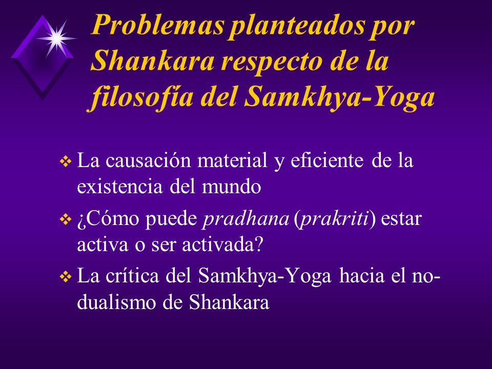 Problemas planteados por Shankara respecto de la filosofía del Samkhya-Yoga La causación material y eficiente de la existencia del mundo ¿Cómo puede pradhana (prakriti) estar activa o ser activada.
