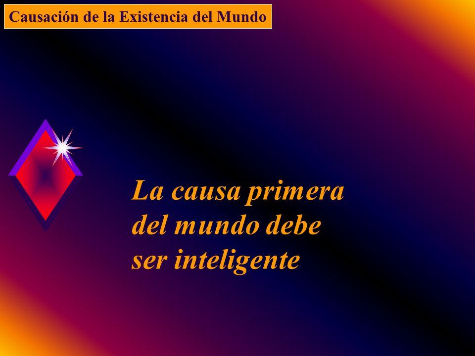 La causa primera del mundo debe ser inteligente Causación de la Existencia del Mundo
