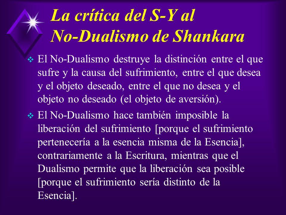 La crítica del S-Y al No-Dualismo de Shankara El No-Dualismo destruye la distinción entre el que sufre y la causa del sufrimiento, entre el que desea y el objeto deseado, entre el que no desea y el objeto no deseado (el objeto de aversión).