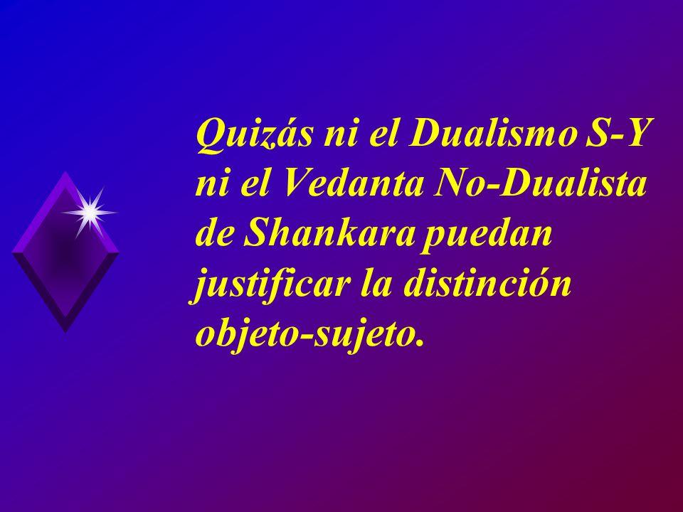 Quizás ni el Dualismo S-Y ni el Vedanta No-Dualista de Shankara puedan justificar la distinción objeto-sujeto.
