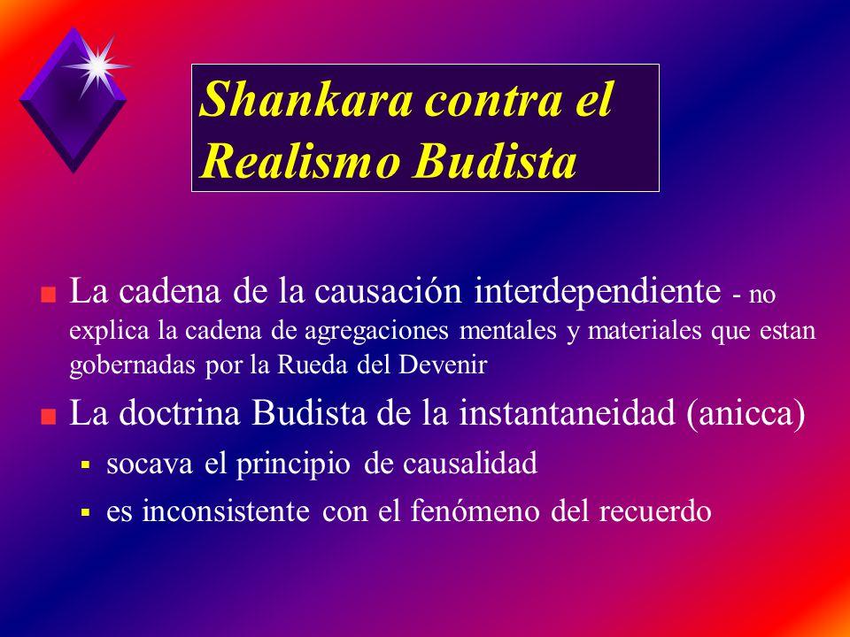 Shankara contra el Realismo Budista La cadena de la causación interdependiente - no explica la cadena de agregaciones mentales y materiales que estan gobernadas por la Rueda del Devenir La doctrina Budista de la instantaneidad (anicca) socava el principio de causalidad es inconsistente con el fenómeno del recuerdo
