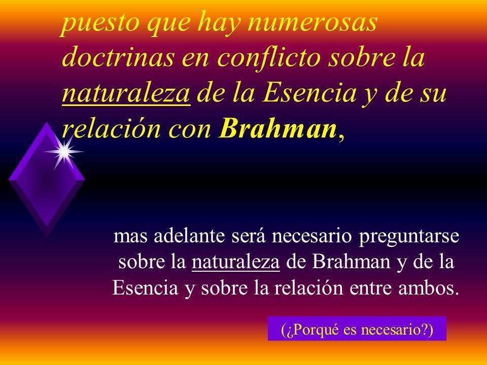 puesto que hay numerosas doctrinas en conflicto sobre la naturaleza de la Esencia y de su relación con Brahman, mas adelante será necesario preguntarse sobre la naturaleza de Brahman y de la Esencia y sobre la relación entre ambos.
