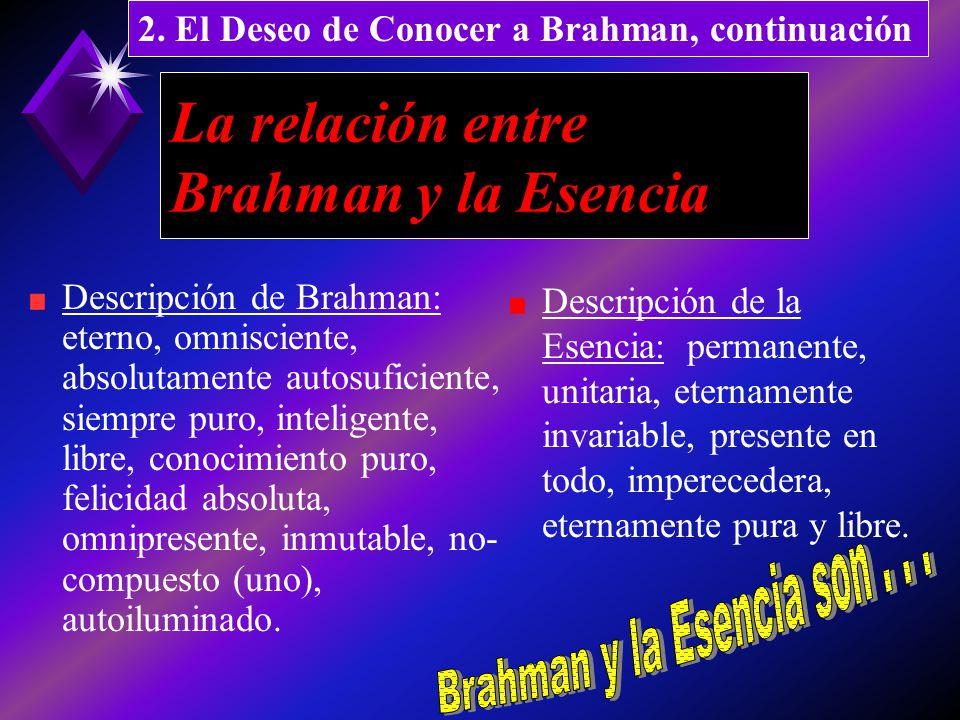 La relación entre Brahman y la Esencia Descripción de Brahman: eterno, omnisciente, absolutamente autosuficiente, siempre puro, inteligente, libre, conocimiento puro, felicidad absoluta, omnipresente, inmutable, no- compuesto (uno), autoiluminado.