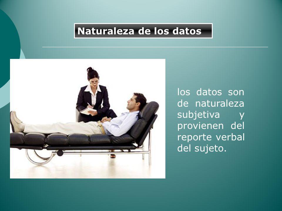 los datos son de naturaleza subjetiva y provienen del reporte verbal del sujeto. Naturaleza de los datos