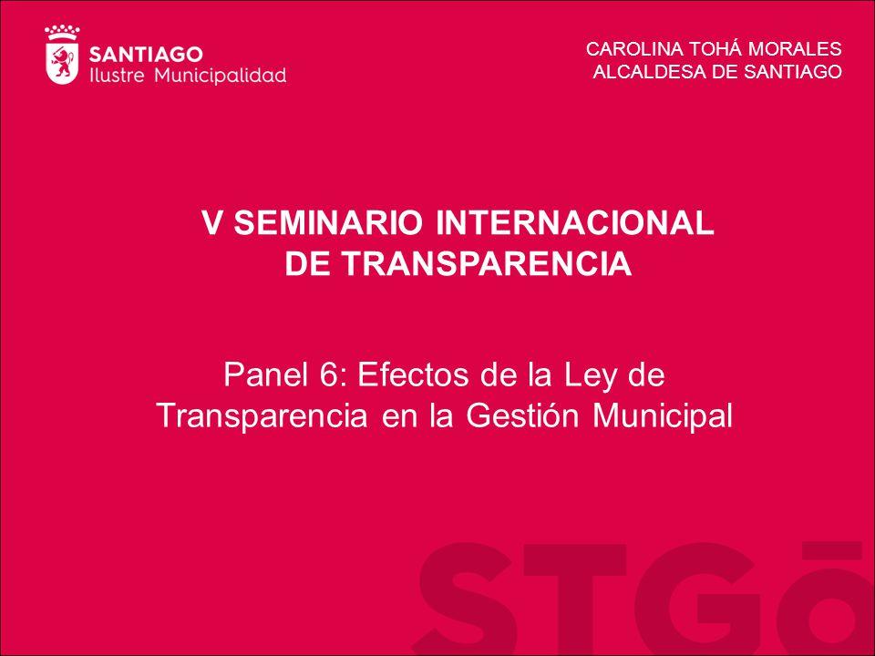 V SEMINARIO INTERNACIONAL DE TRANSPARENCIA CAROLINA TOHÁ MORALES ALCALDESA DE SANTIAGO Panel 6: Efectos de la Ley de Transparencia en la Gestión Municipal