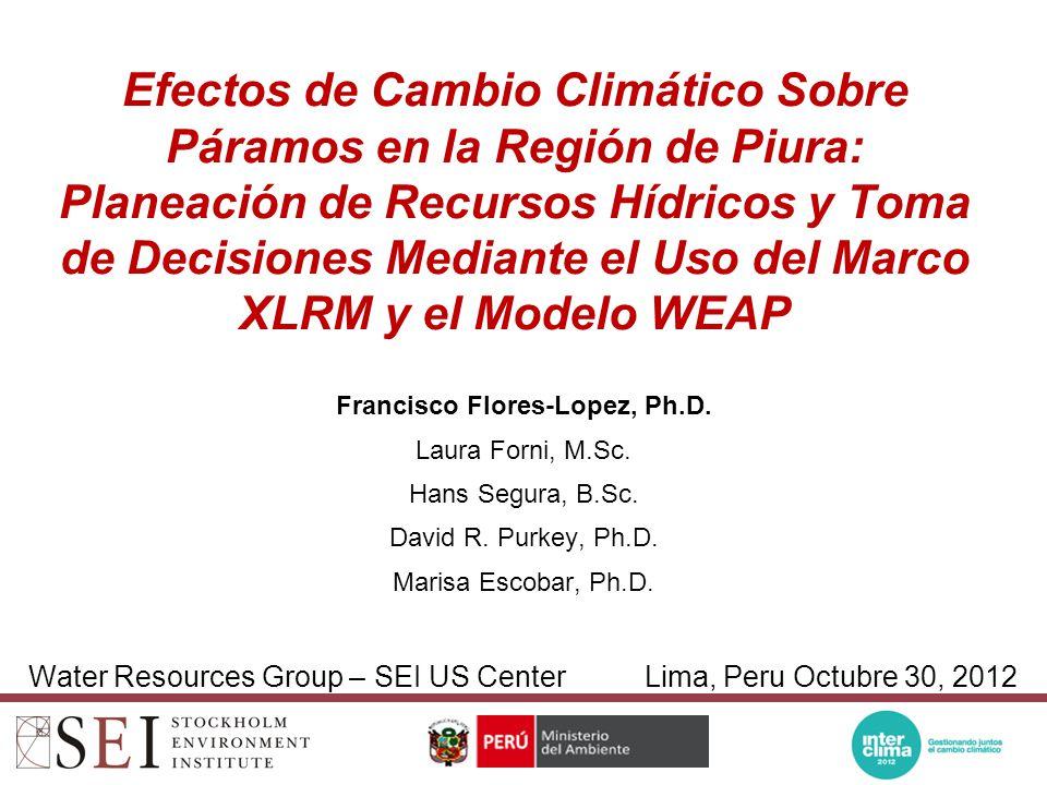 Efectos de Cambio Climático Sobre Páramos en la Región de Piura: Planeación de Recursos Hídricos y Toma de Decisiones Mediante el Uso del Marco XLRM y el Modelo WEAP Francisco Flores-Lopez, Ph.D.