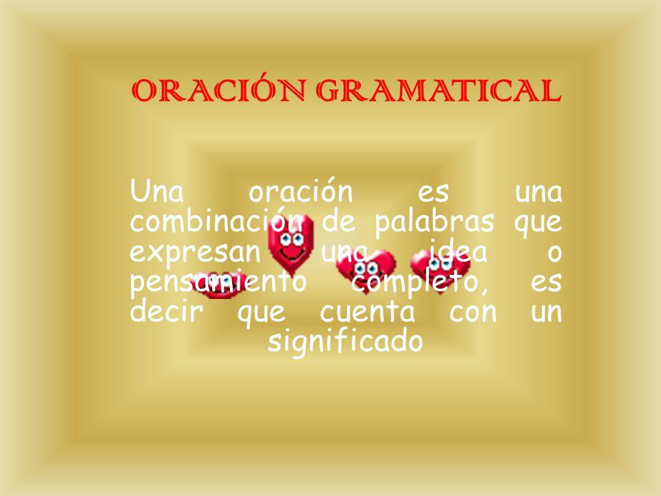 ORACIÓN GRAMATICAL Una oración es una combinación de palabras que expresan una idea o pensamiento completo, es decir que cuenta con un significado