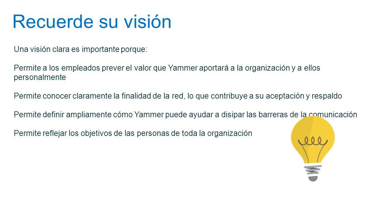 Recuerde su visión Una visión clara es importante porque: Permite a los empleados prever el valor que Yammer aportará a la organización y a ellos pers