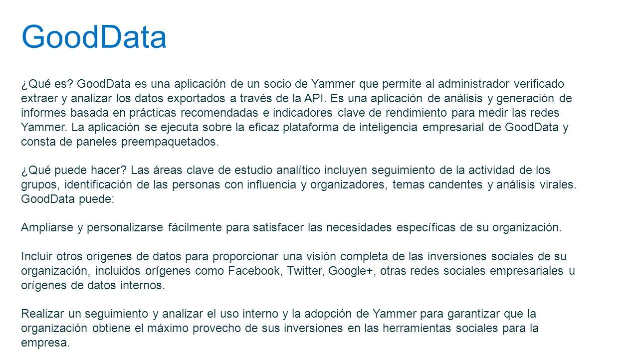 GoodData ¿Qué es? GoodData es una aplicación de un socio de Yammer que permite al administrador verificado extraer y analizar los datos exportados a t