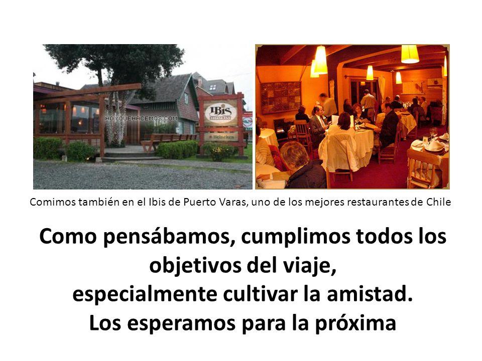Comimos también en el Ibis de Puerto Varas, uno de los mejores restaurantes de Chile Como pensábamos, cumplimos todos los objetivos del viaje, especialmente cultivar la amistad.