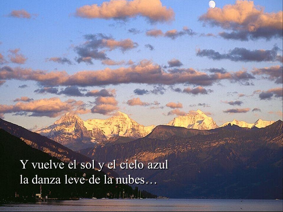 Y vuelve el sol y el cielo azul la danza leve de la nubes… Y vuelve el sol y el cielo azul la danza leve de la nubes…