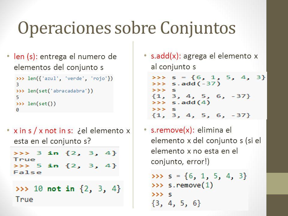 Operaciones sobre Conjuntos len (s): entrega el numero de elementos del conjunto s x in s / x not in s: ¿el elemento x esta en el conjunto s? s.add(x)