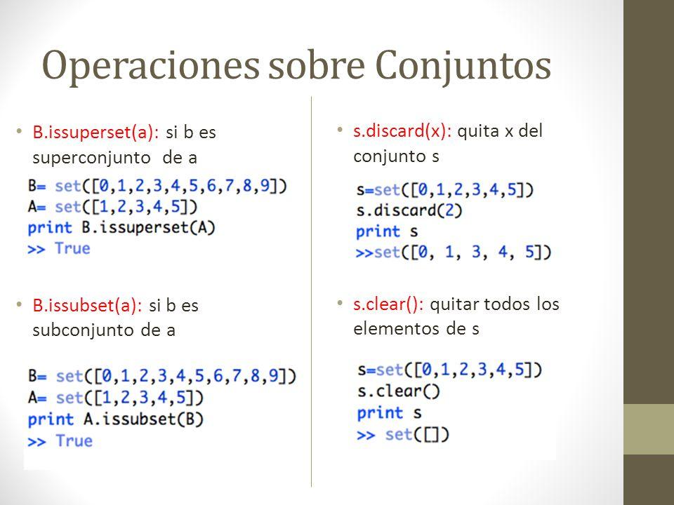 Operaciones sobre Conjuntos B.issuperset(a): si b es superconjunto de a B.issubset(a): si b es subconjunto de a s.discard(x): quita x del conjunto s s