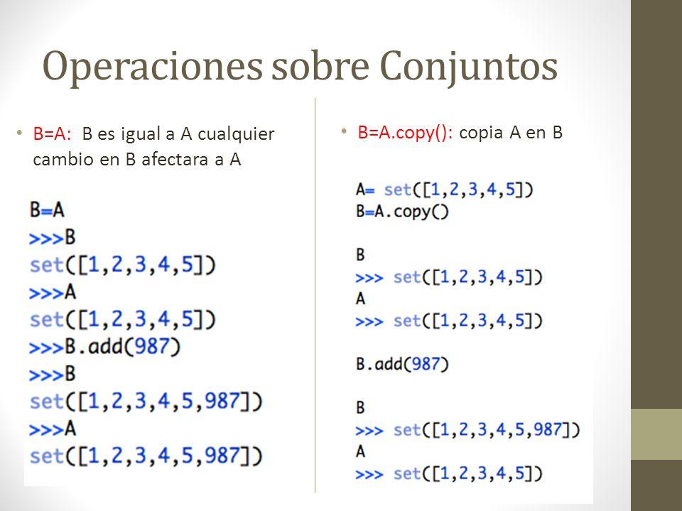 Operaciones sobre Conjuntos B=A: B es igual a A cualquier cambio en B afectara a A B=A.copy(): copia A en B