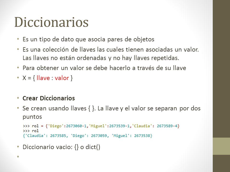 Diccionarios Es un tipo de dato que asocia pares de objetos Es una colección de llaves las cuales tienen asociadas un valor. Las llaves no están orden
