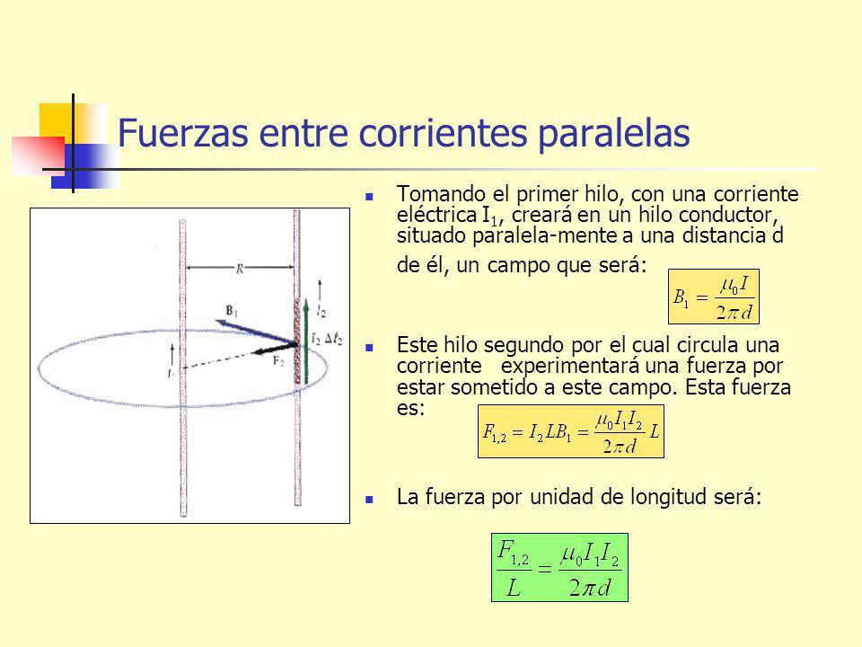 Fuerzas entre corrientes paralelas Tomando el primer hilo, con una corriente eléctrica I 1, creará en un hilo conductor, situado paralela-mente a una distancia d de él, un campo que será: Este hilo segundo por el cual circula una corriente experimentará una fuerza por estar sometido a este campo.