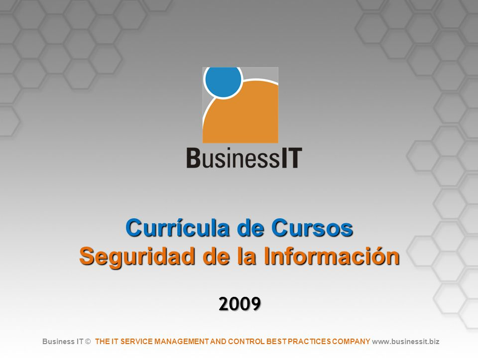 Currícula de Cursos Seguridad de la Información 2009 Business IT © THE IT SERVICE MANAGEMENT AND CONTROL BEST PRACTICES COMPANY www.businessit.biz