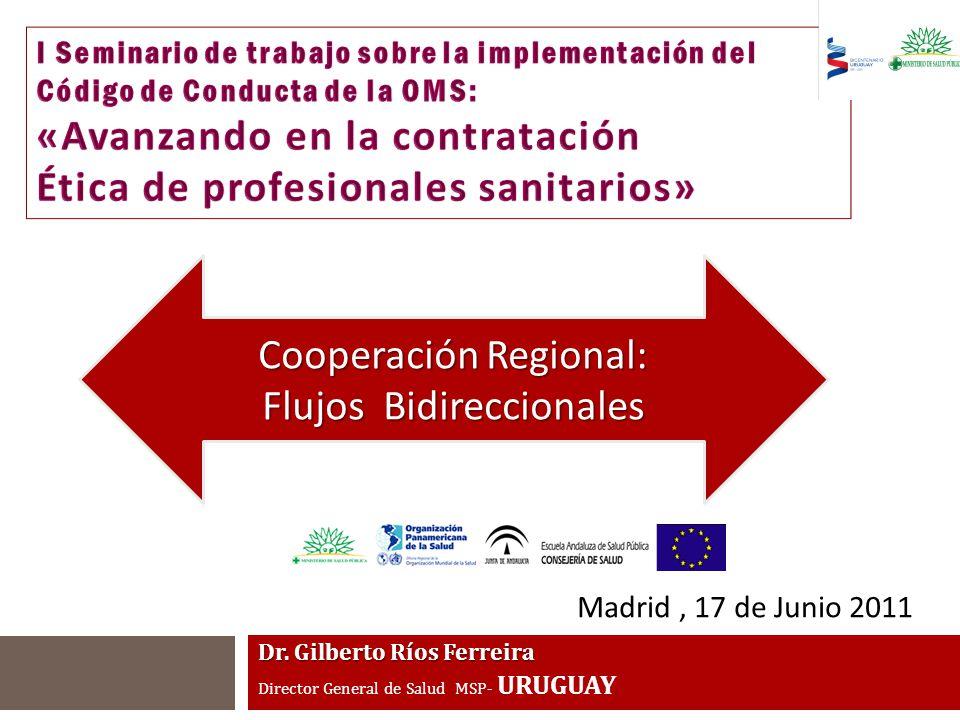 Dr. Gilberto Ríos Ferreira Director General de Salud MSP- URUGUAY Madrid, 17 de Junio 2011 Cooperación Regional: Flujos Bidireccionales