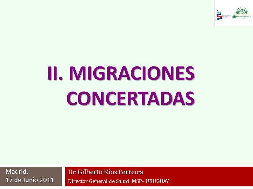 Dr. Gilberto Ríos Ferreira Director General de Salud MSP- URUGUAY Madrid, 17 de Junio 2011 II. MIGRACIONES CONCERTADAS CONCERTADAS
