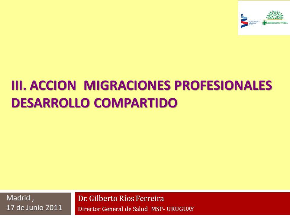 Dr. Gilberto Ríos Ferreira Director General de Salud MSP- URUGUAY Madrid, 17 de Junio 2011 III. ACCION MIGRACIONES PROFESIONALES DESARROLLO COMPARTIDO
