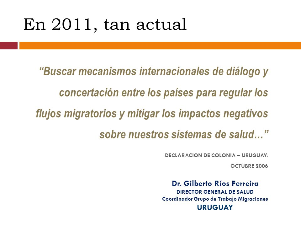 En 2011, tan actual Buscar mecanismos internacionales de diálogo y concertación entre los países para regular los flujos migratorios y mitigar los impactos negativos sobre nuestros sistemas de salud… DECLARACION DE COLONIA – URUGUAY.