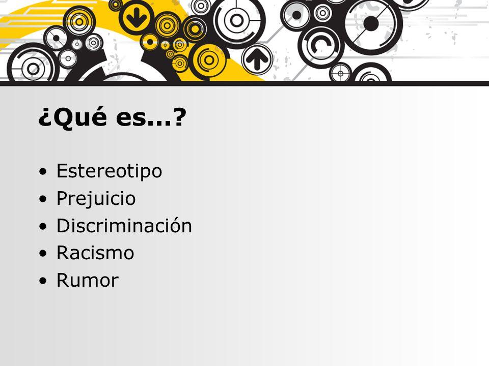 ¿Qué es...? Estereotipo Prejuicio Discriminación Racismo Rumor