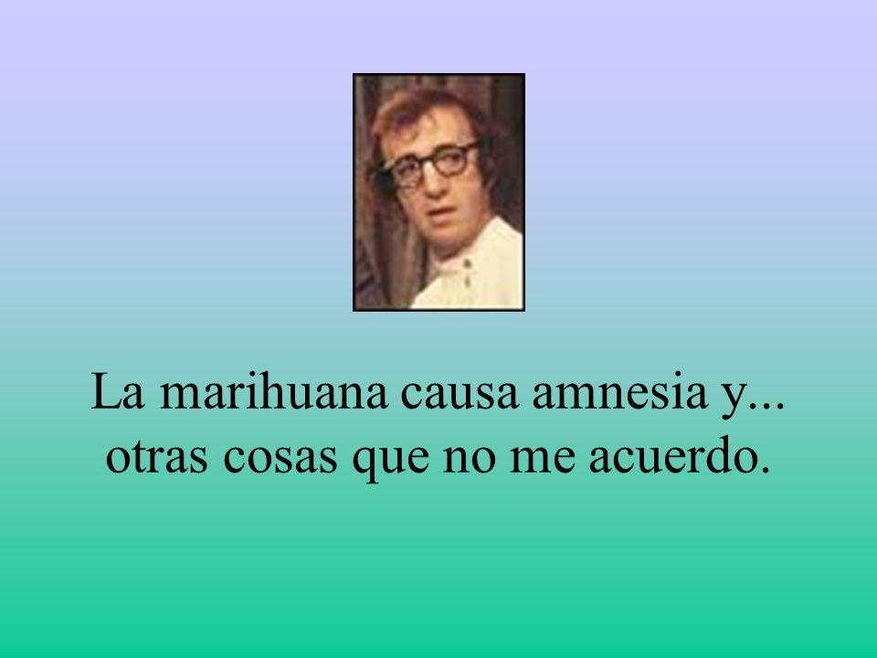 La marihuana causa amnesia y... otras cosas que no me acuerdo.