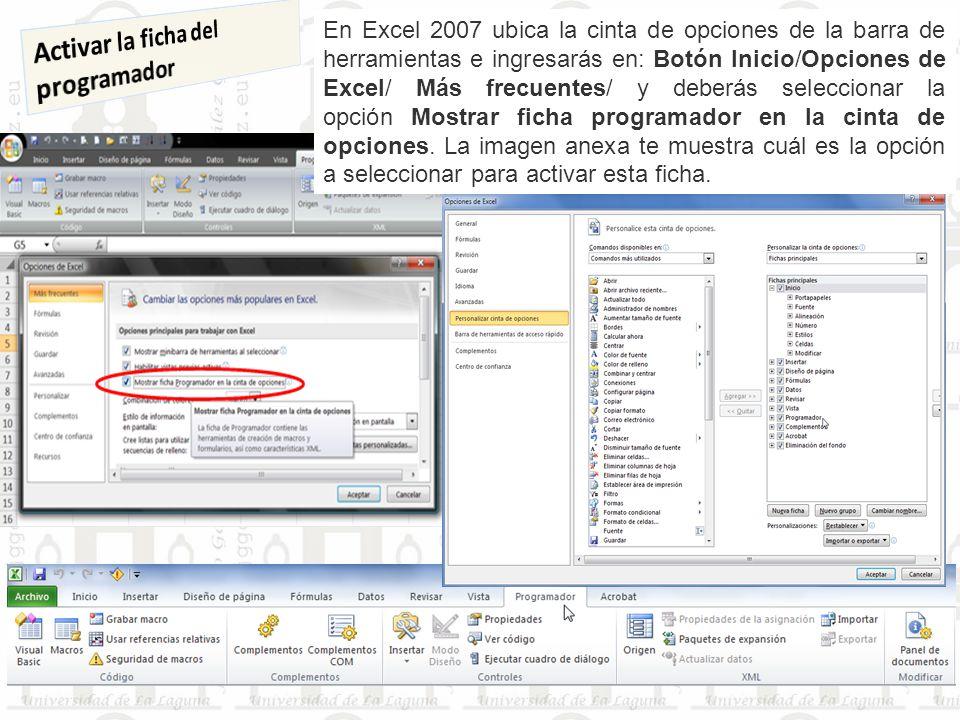 En Excel 2007 ubica la cinta de opciones de la barra de herramientas e ingresarás en: Botón Inicio/Opciones de Excel/ Más frecuentes/ y deberás seleccionar la opción Mostrar ficha programador en la cinta de opciones.