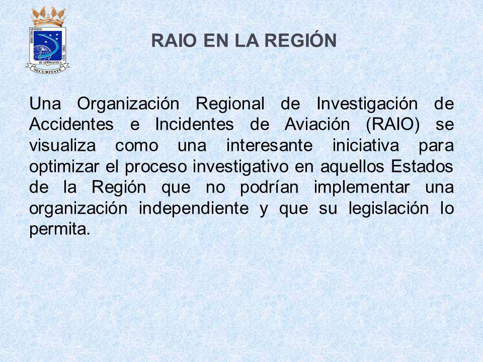 RAIO EN LA REGIÓN Una Organización Regional de Investigación de Accidentes e Incidentes de Aviación (RAIO) se visualiza como una interesante iniciativ