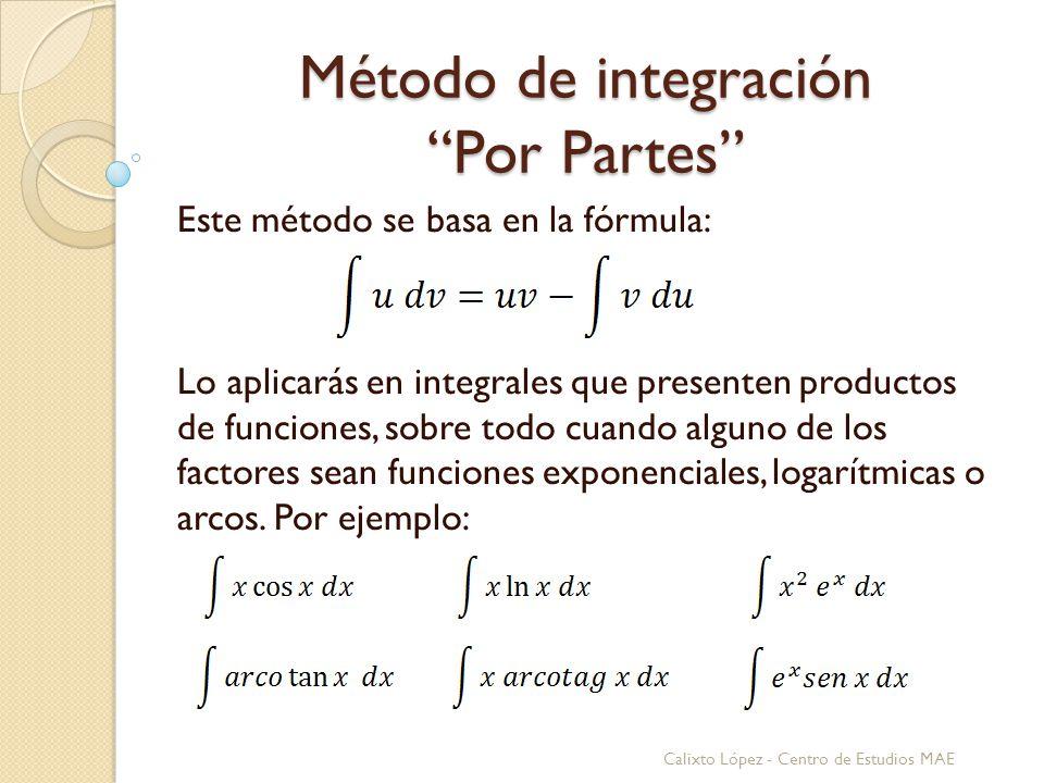 Método de integración Por Partes Este método se basa en la fórmula: Lo aplicarás en integrales que presenten productos de funciones, sobre todo cuando alguno de los factores sean funciones exponenciales, logarítmicas o arcos.