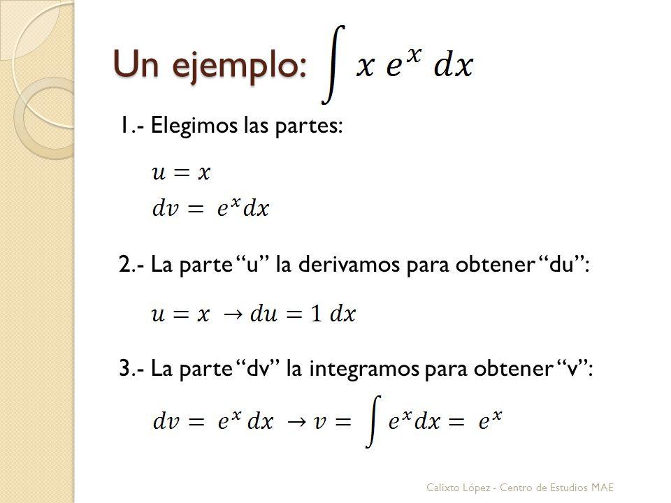 Un ejemplo: 1.- Elegimos las partes: 2.- La parte u la derivamos para obtener du: 3.- La parte dv la integramos para obtener v: Calixto López - Centro de Estudios MAE
