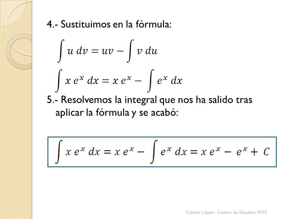 4.- Sustituimos en la fórmula: 5.- Resolvemos la integral que nos ha salido tras aplicar la fórmula y se acabó: Calixto López - Centro de Estudios MAE