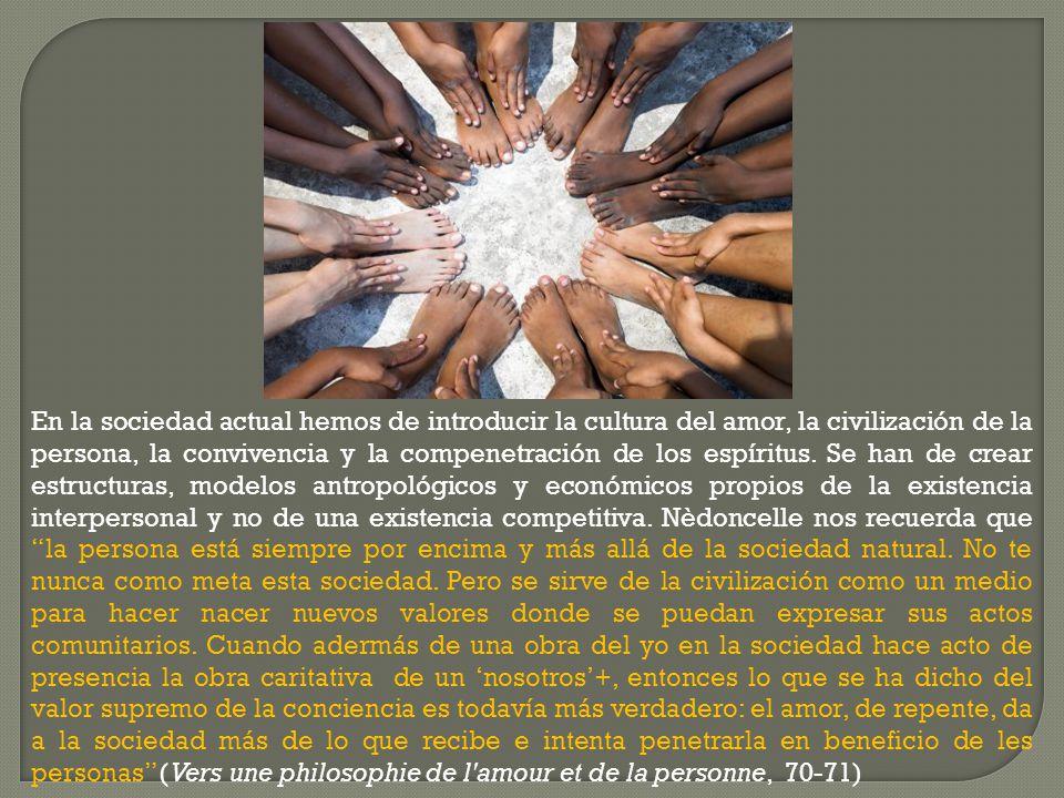 En la sociedad actual hemos de introducir la cultura del amor, la civilización de la persona, la convivencia y la compenetración de los espíritus. Se