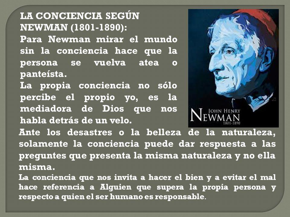 LA CONCIENCIA SEGÚN NEWMAN (1801-1890): Para Newman mirar el mundo sin la conciencia hace que la persona se vuelva atea o panteísta. La propia concien