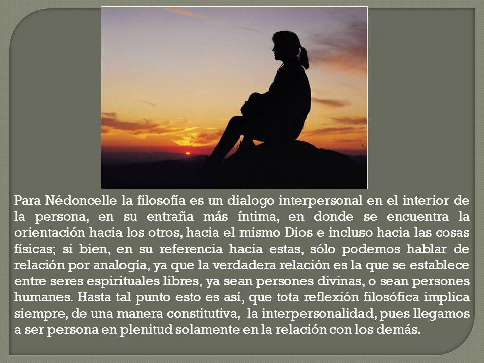 Para Nédoncelle la filosofía es un dialogo interpersonal en el interior de la persona, en su entraña más íntima, en donde se encuentra la orientación