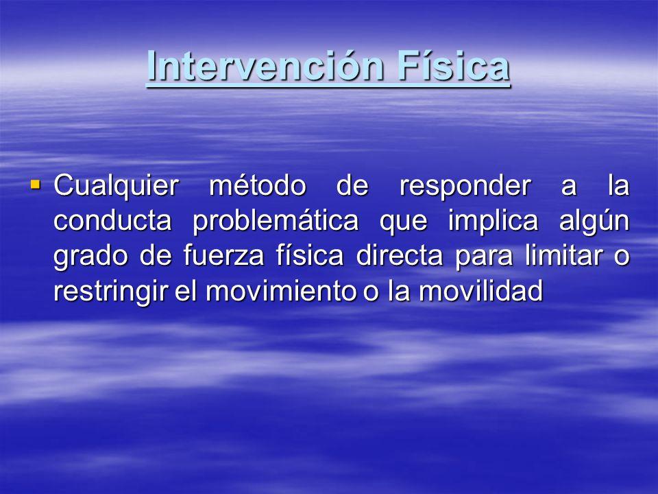 Intervención Física Cualquier método de responder a la conducta problemática que implica algún grado de fuerza física directa para limitar o restringi