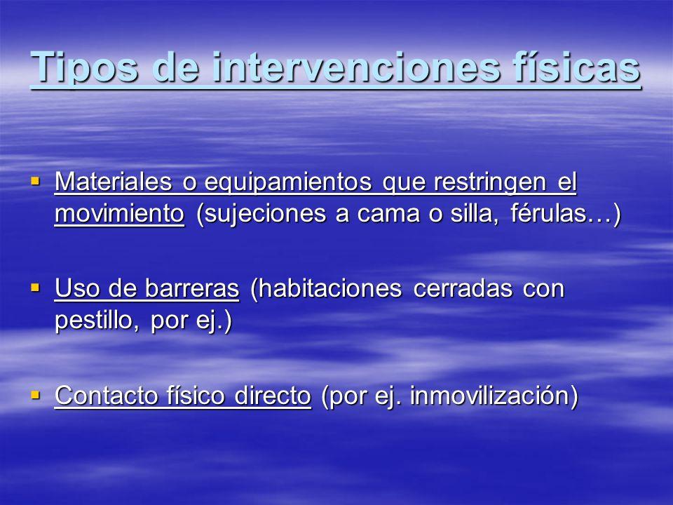 Tipos de intervenciones físicas Materiales o equipamientos que restringen el movimiento (sujeciones a cama o silla, férulas…) Materiales o equipamient