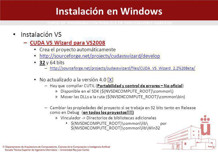 CURSO DE PROGRAMACIÓN PARALELA EN PROCESADORES GRÁFICOS Instalación en Windows Instalación VS – CUDA VS Wizard para VS2008 Crea el proyecto automáticamente http://sourceforge.net/projects/cudavswizard/develop 32 y 64 bits – http://sourceforge.net/projects/cudavswizard/files/CUDA_VS_Wizard_2.2%20Beta/ http://sourceforge.net/projects/cudavswizard/files/CUDA_VS_Wizard_2.2%20Beta/ No actualizado a la versión 4.0 [X]X – Hay que compilar CUTIL (Portabilidad y control de errores – No oficial) » Disponible en el SDK ($(NVSDKCOMPUTE_ROOT)\common\) » Mover las DLLs a la ruta ($(NVSDKCOMPUTE_ROOT)\common\bin) – Cambiar las propiedades del proyecto si se trabaja en 32 bits tanto en Release como en Debug (en todos los proyectos!!!!) » Vinculador -> Directorios de bibliotecas adicionales $(NVSDKCOMPUTE_ROOT)\common\lib\ por $(NVSDKCOMPUTE_ROOT)\common\lib\Win32