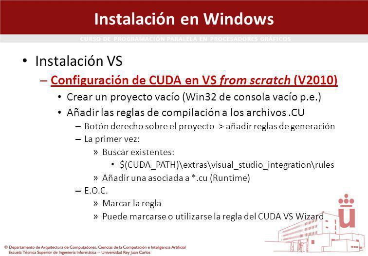 CURSO DE PROGRAMACIÓN PARALELA EN PROCESADORES GRÁFICOS Instalación en Windows Instalación VS – Configuración de CUDA en VS from scratch (V2010) Crear un proyecto vacío (Win32 de consola vacío p.e.) Añadir las reglas de compilación a los archivos.CU – Botón derecho sobre el proyecto -> añadir reglas de generación – La primer vez: » Buscar existentes: $(CUDA_PATH)\extras\visual_studio_integration\rules » Añadir una asociada a *.cu (Runtime) – E.O.C.