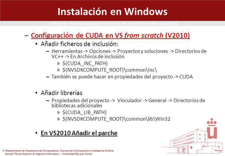 CURSO DE PROGRAMACIÓN PARALELA EN PROCESADORES GRÁFICOS Instalación en Windows – Configuración de CUDA en VS from scratch (V2010) Añadir ficheros de inclusión: – Herramientas -> Opciones -> Proyectos y soluciones -> Directorios de VC++ -> En Archivos de inclusión » $(CUDA_INC_PATH) » $(NVSDKCOMPUTE_ROOT)\common\Inc\ – También se puede hacer en propiedades del proyecto -> CUDA Añadir librerías – Propiedades del proyecto -> Vinculador -> General -> Directorios de bibliotecas adicionales » $(CUDA_LIB_PATH) » $(NVSDKCOMPUTE_ROOT)\common\lib\Win32 En VS2010 Añadir el parche