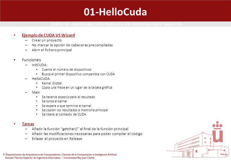 CURSO DE PROGRAMACIÓN PARALELA EN PROCESADORES GRÁFICOS 01-HelloCuda Ejemplo de CUDA VS Wizard – Crear un proyecto – No marcar la opción de cabeceras precompiladas – Abrir el fichero principal Funciones – InitCUDA: Cuenta el número de dispositivos Busca el primer dispositivo compatible con CUDA – HelloCUDA Kernel Global Copia una frase en un lugar de la tarjeta gráfica – Main Se reserva espacio para el resultado Se lanza el kernel Se espera a que termine el kernel Se copian los resultados a memoria principal Se libera el contexto de CUDA Tareas – Añadir la función getchar() al final de la función principal – Añadir las modificaciones necesarias para poder compilar el código – Enlazar el proyecto en Release