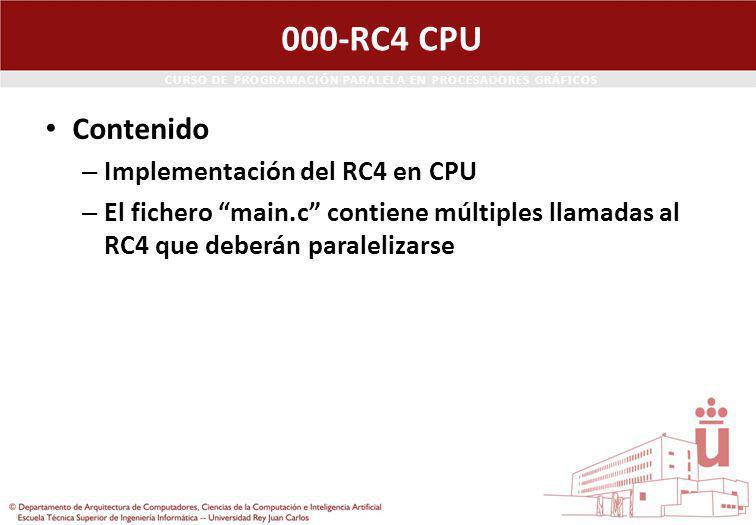 CURSO DE PROGRAMACIÓN PARALELA EN PROCESADORES GRÁFICOS 000-RC4 CPU Contenido – Implementación del RC4 en CPU – El fichero main.c contiene múltiples llamadas al RC4 que deberán paralelizarse