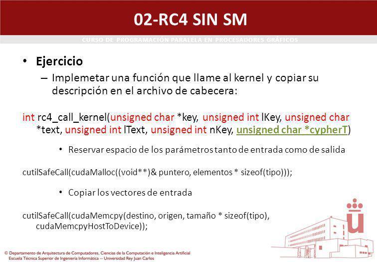 CURSO DE PROGRAMACIÓN PARALELA EN PROCESADORES GRÁFICOS 02-RC4 SIN SM Ejercicio – Implemetar una función que llame al kernel y copiar su descripción en el archivo de cabecera: int rc4_call_kernel(unsigned char *key, unsigned int lKey, unsigned char *text, unsigned int lText, unsigned int nKey, unsigned char *cypherT) Reservar espacio de los parámetros tanto de entrada como de salida cutilSafeCall(cudaMalloc((void**)& puntero, elementos * sizeof(tipo))); Copiar los vectores de entrada cutilSafeCall(cudaMemcpy(destino, origen, tamaño * sizeof(tipo), cudaMemcpyHostToDevice));