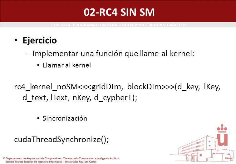CURSO DE PROGRAMACIÓN PARALELA EN PROCESADORES GRÁFICOS 02-RC4 SIN SM Ejercicio – Implementar una función que llame al kernel: Llamar al kernel rc4_kernel_noSM >>(d_key, lKey, d_text, lText, nKey, d_cypherT); Sincronización cudaThreadSynchronize();