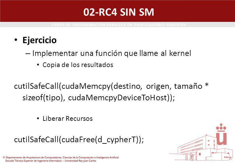 CURSO DE PROGRAMACIÓN PARALELA EN PROCESADORES GRÁFICOS 02-RC4 SIN SM Ejercicio – Implementar una función que llame al kernel Copia de los resultados cutilSafeCall(cudaMemcpy(destino, origen, tamaño * sizeof(tipo), cudaMemcpyDeviceToHost)); Liberar Recursos cutilSafeCall(cudaFree(d_cypherT));