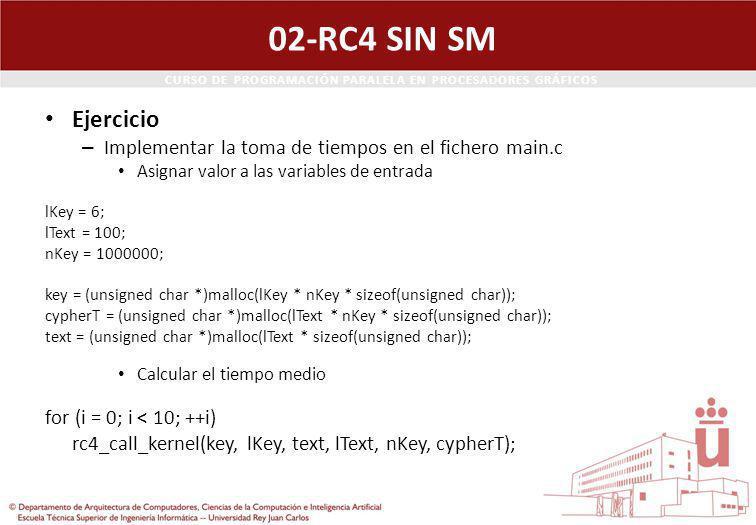 CURSO DE PROGRAMACIÓN PARALELA EN PROCESADORES GRÁFICOS 02-RC4 SIN SM Ejercicio – Implementar la toma de tiempos en el fichero main.c Asignar valor a las variables de entrada lKey = 6; lText = 100; nKey = 1000000; key = (unsigned char *)malloc(lKey * nKey * sizeof(unsigned char)); cypherT = (unsigned char *)malloc(lText * nKey * sizeof(unsigned char)); text = (unsigned char *)malloc(lText * sizeof(unsigned char)); Calcular el tiempo medio for (i = 0; i < 10; ++i) rc4_call_kernel(key, lKey, text, lText, nKey, cypherT);